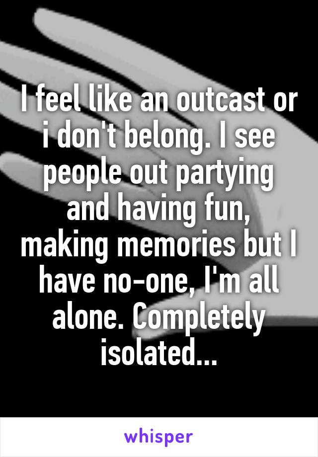 I feel like an outcast or i don't belong. I see people out partying and having fun, making memories but I have no-one, I'm all alone. Completely isolated...