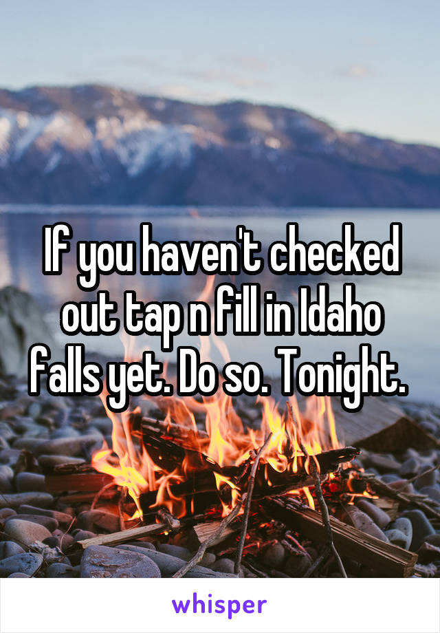 If you haven't checked out tap n fill in Idaho falls yet. Do so. Tonight.