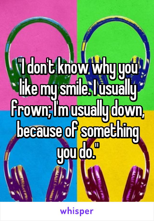 """I don't know why you like my smile. I usually frown; I'm usually down, because of something you do."""