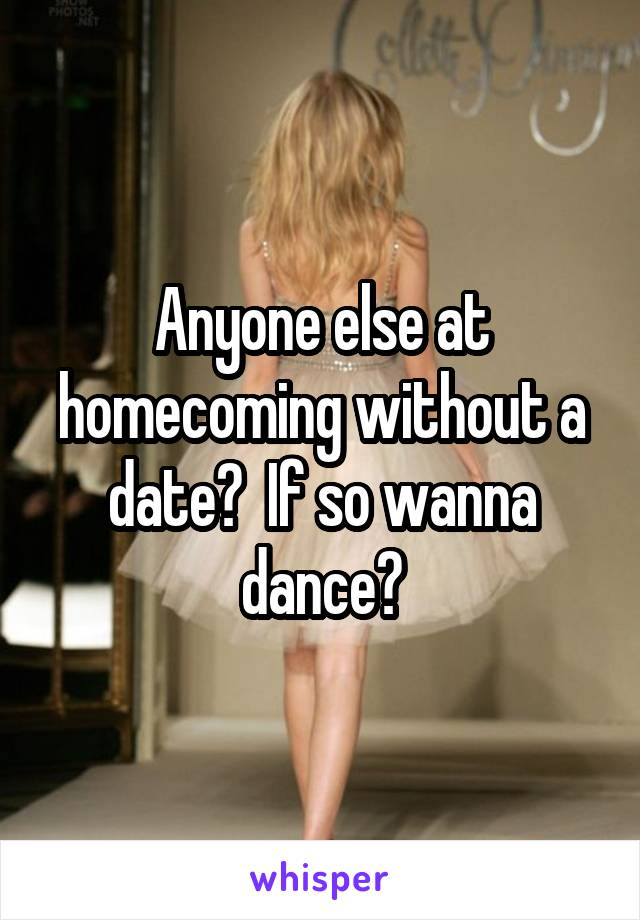 Anyone else at homecoming without a date?  If so wanna dance?