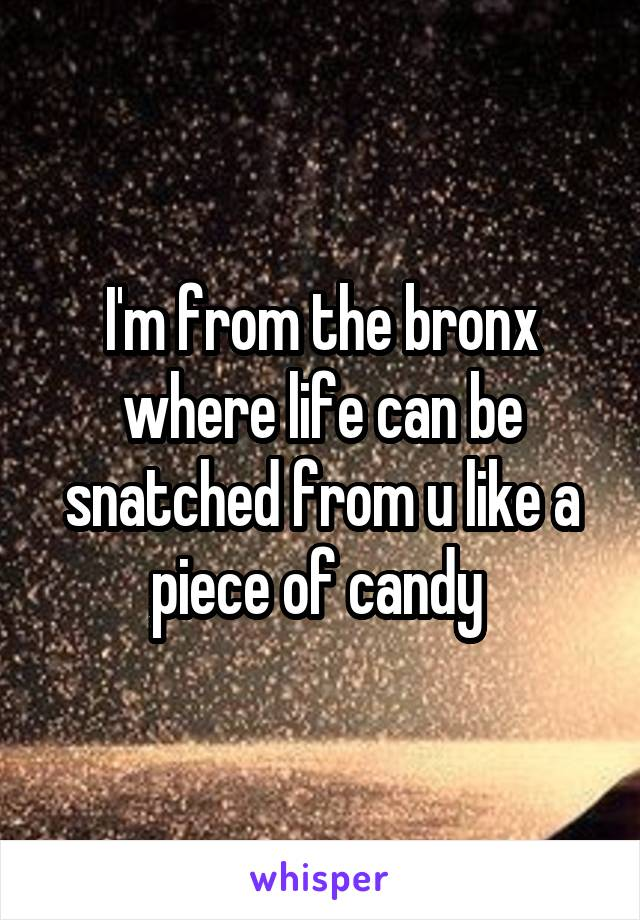 I'm from the bronx where life can be snatched from u like a piece of candy