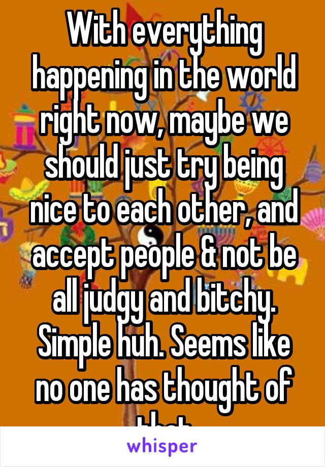 With everything happening in the world right now, maybe we should just try being nice to each other, and accept people & not be all judgy and bitchy. Simple huh. Seems like no one has thought of that