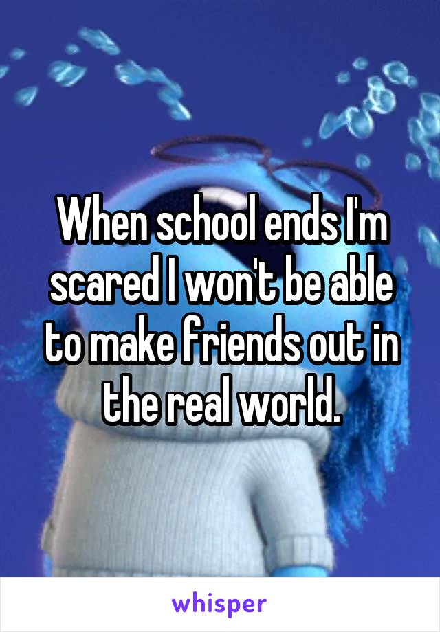 When school ends I'm scared I won't be able to make friends out in the real world.