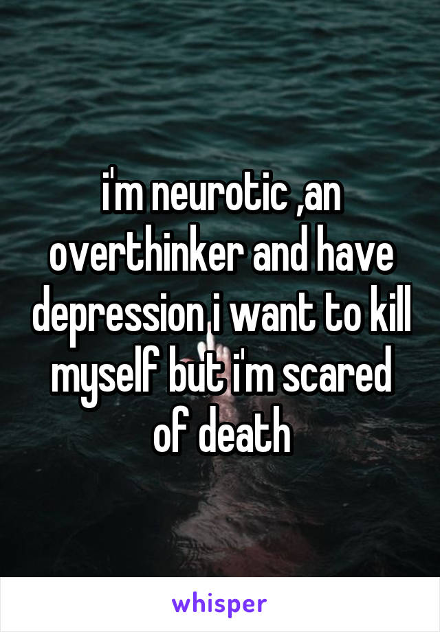 i'm neurotic ,an overthinker and have depression i want to kill myself but i'm scared of death