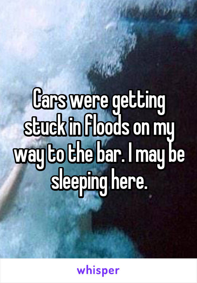 Cars were getting stuck in floods on my way to the bar. I may be sleeping here.