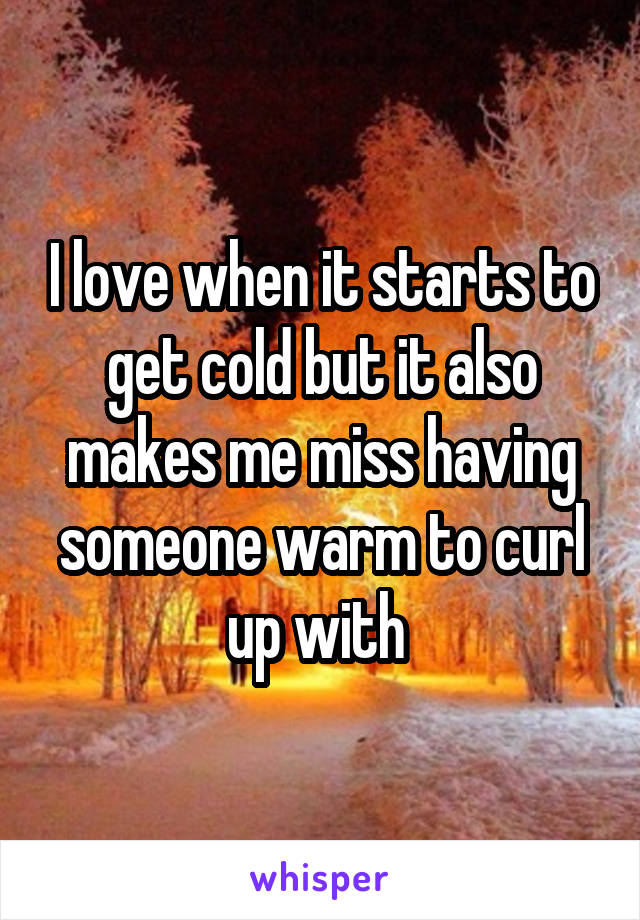 I love when it starts to get cold but it also makes me miss having someone warm to curl up with