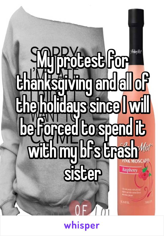 My protest for thanksgiving and all of the holidays since I will be forced to spend it with my bfs trash sister