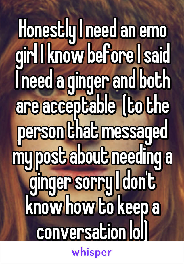 Honestly I need an emo girl I know before I said I need a ginger and both are acceptable  (to the person that messaged my post about needing a ginger sorry I don't know how to keep a conversation lol)