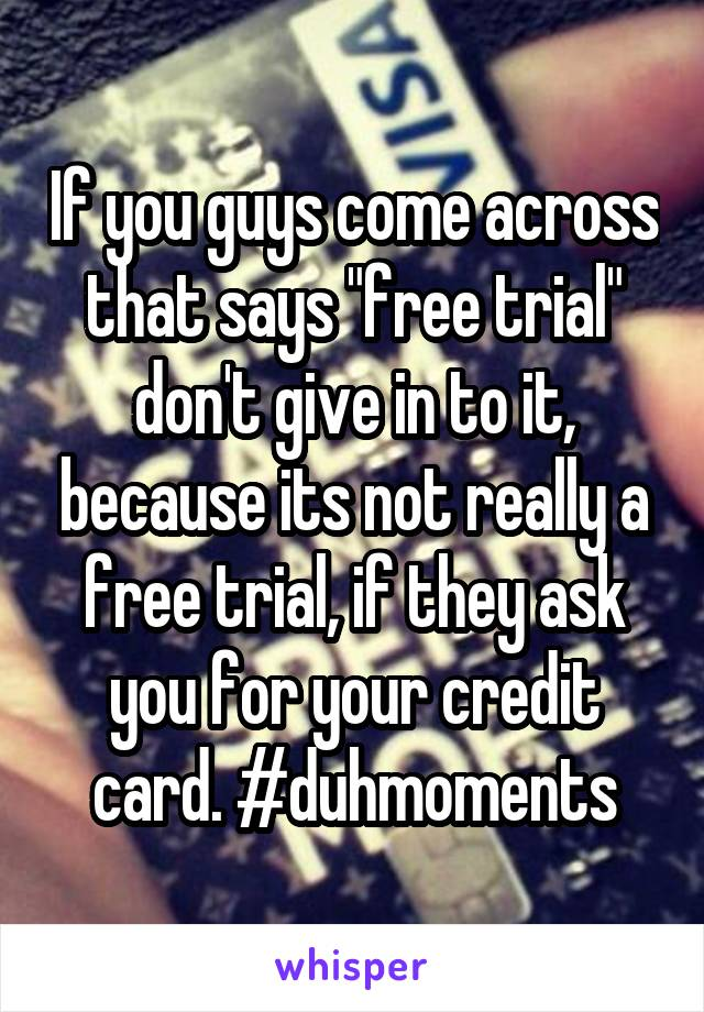 "If you guys come across that says ""free trial"" don't give in to it, because its not really a free trial, if they ask you for your credit card. #duhmoments"