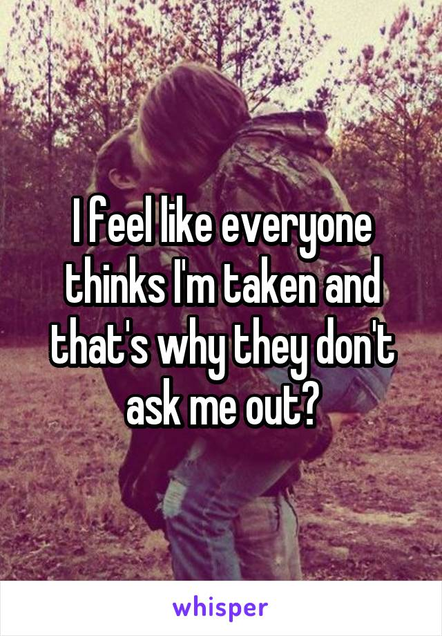 I feel like everyone thinks I'm taken and that's why they don't ask me out?