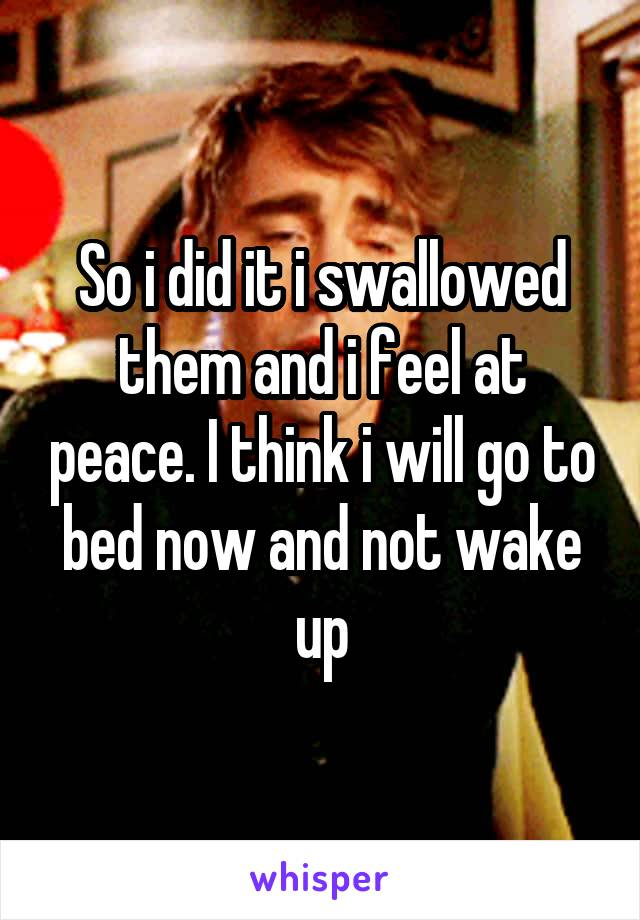 So i did it i swallowed them and i feel at peace. I think i will go to bed now and not wake up