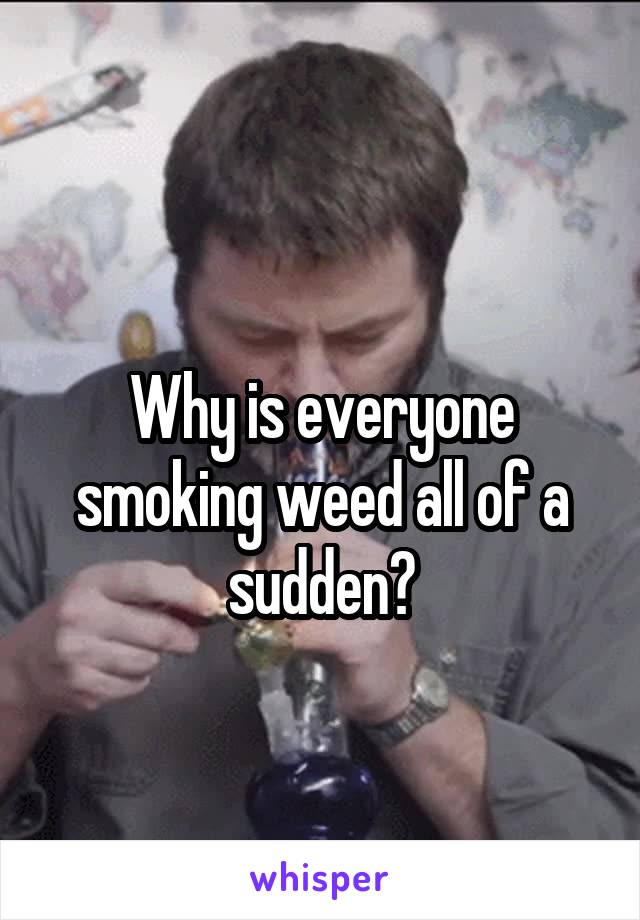 Why is everyone smoking weed all of a sudden?