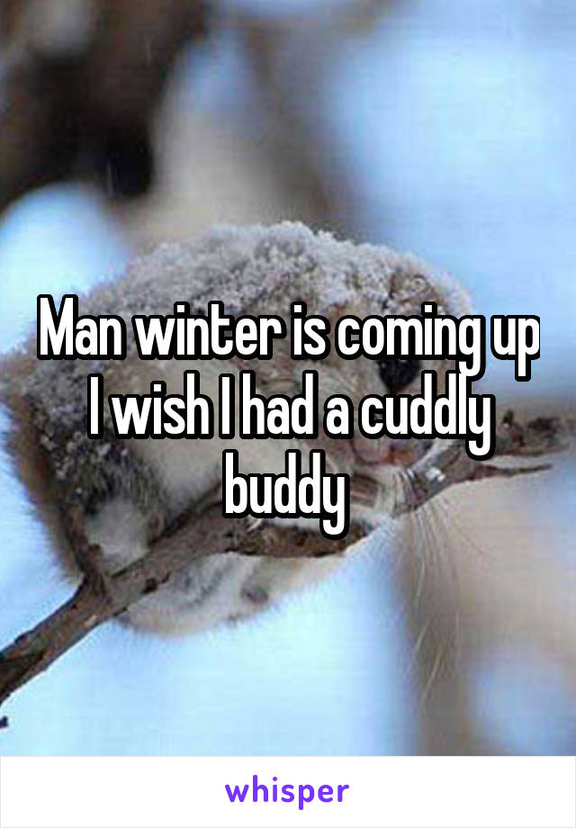 Man winter is coming up I wish I had a cuddly buddy