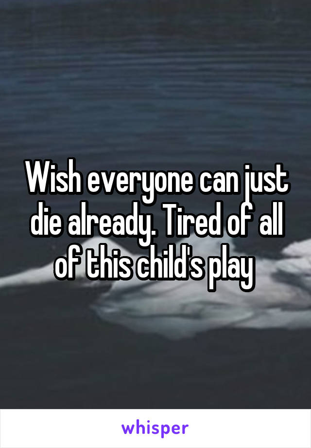 Wish everyone can just die already. Tired of all of this child's play