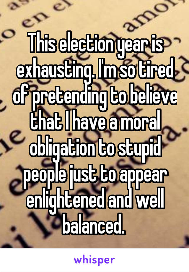 This election year is exhausting. I'm so tired of pretending to believe that I have a moral obligation to stupid people just to appear enlightened and well balanced.