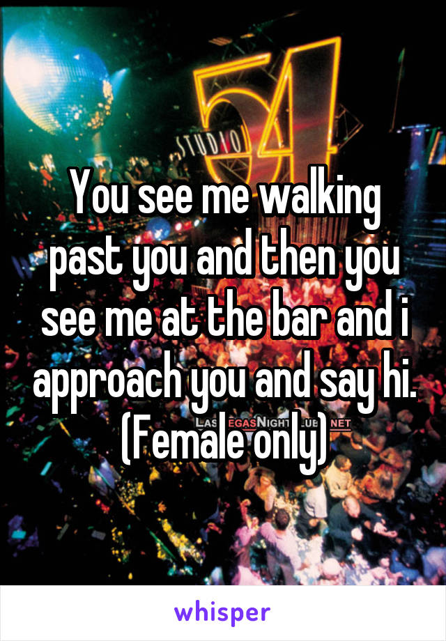 You see me walking past you and then you see me at the bar and i approach you and say hi. (Female only)