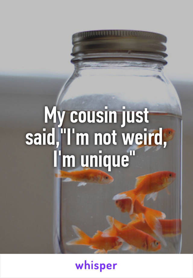 "My cousin just said,""I'm not weird, I'm unique"""