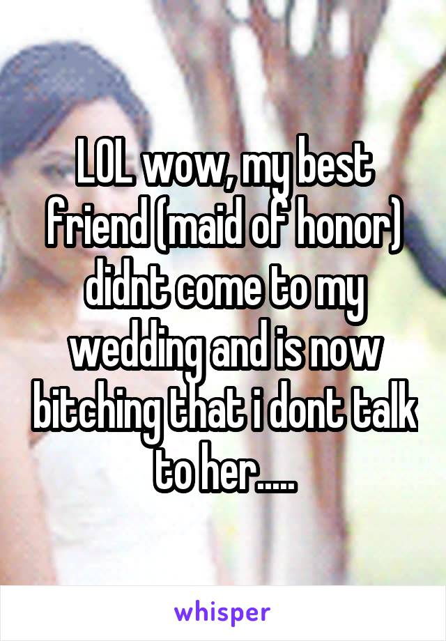 LOL wow, my best friend (maid of honor) didnt come to my wedding and is now bitching that i dont talk to her.....