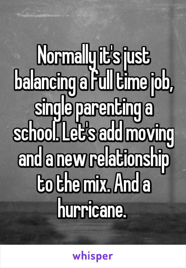 Normally it's just balancing a full time job, single parenting a school. Let's add moving and a new relationship to the mix. And a hurricane.