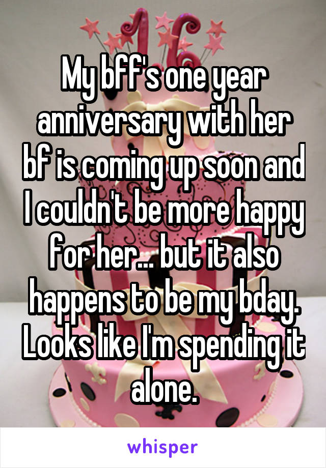 My bff's one year anniversary with her bf is coming up soon and I couldn't be more happy for her... but it also happens to be my bday. Looks like I'm spending it alone.