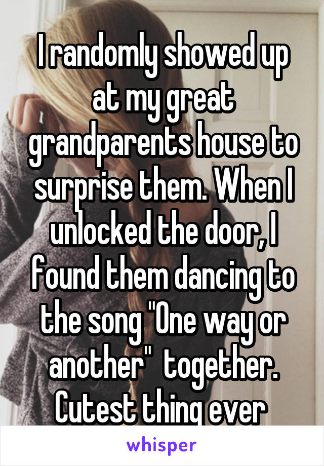 """I randomly showed up at my great grandparents house to surprise them. When I unlocked the door, I found them dancing to the song """"One way or another""""  together. Cutest thing ever"""