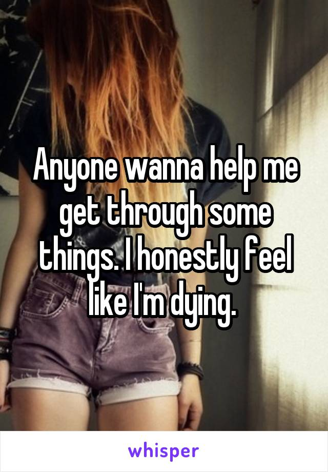 Anyone wanna help me get through some things. I honestly feel like I'm dying.