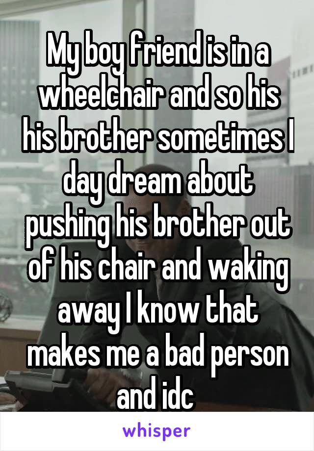 My boy friend is in a wheelchair and so his his brother sometimes I day dream about pushing his brother out of his chair and waking away I know that makes me a bad person and idc