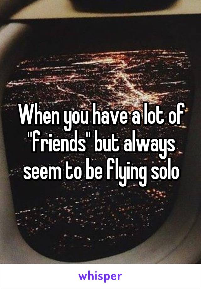 "When you have a lot of ""friends"" but always seem to be flying solo"