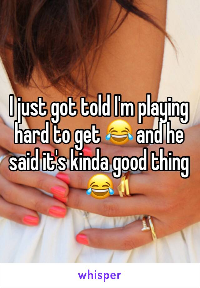 I just got told I'm playing hard to get 😂 and he said it's kinda good thing 😂