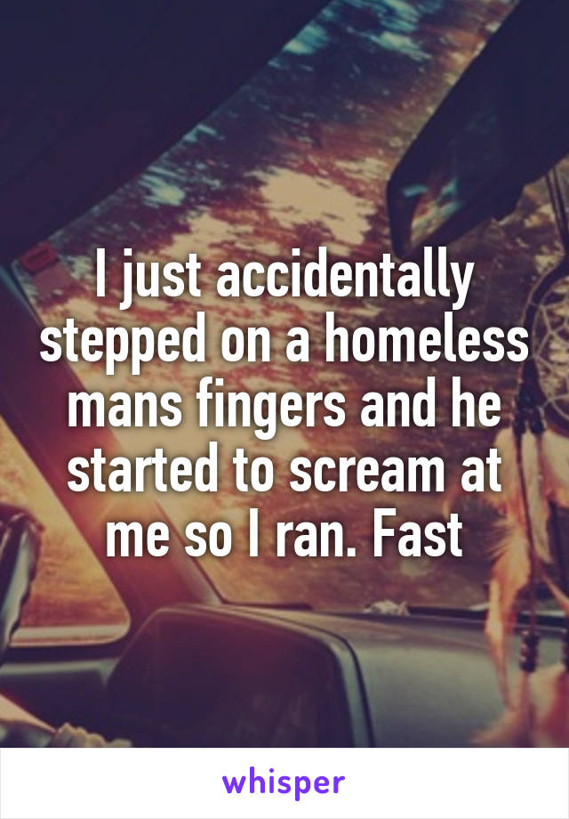 I just accidentally stepped on a homeless mans fingers and he started to scream at me so I ran. Fast