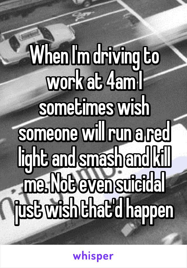 When I'm driving to work at 4am I sometimes wish someone will run a red light and smash and kill me. Not even suicidal just wish that'd happen