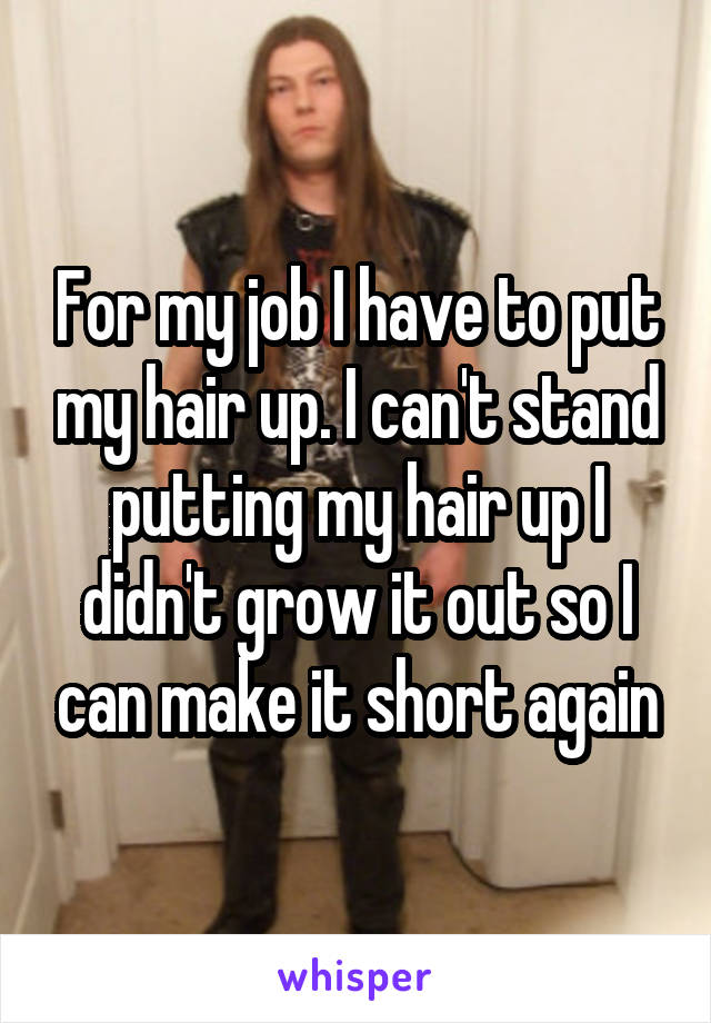 For my job I have to put my hair up. I can't stand putting my hair up I didn't grow it out so I can make it short again