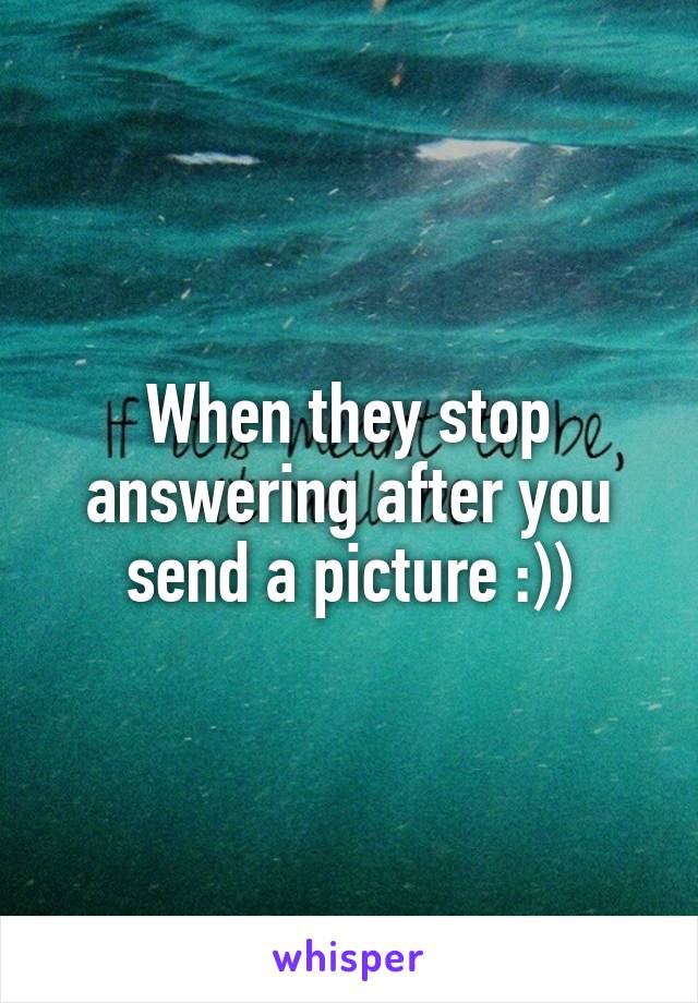 When they stop answering after you send a picture :))