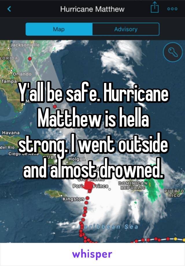 Y'all be safe. Hurricane Matthew is hella strong. I went outside and almost drowned.