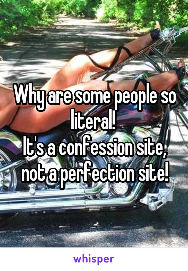 Why are some people so literal!  It's a confession site, not a perfection site!