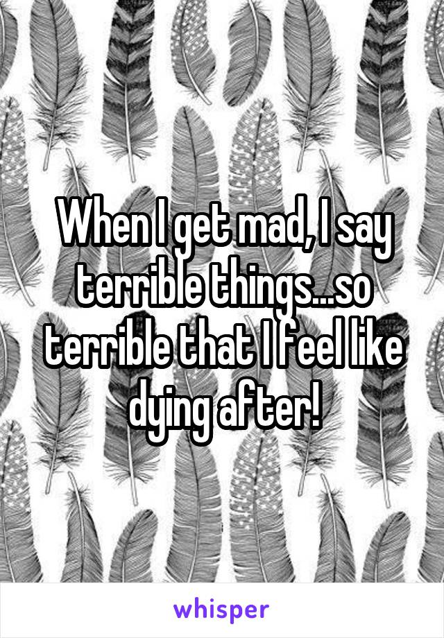 When I get mad, I say terrible things...so terrible that I feel like dying after!
