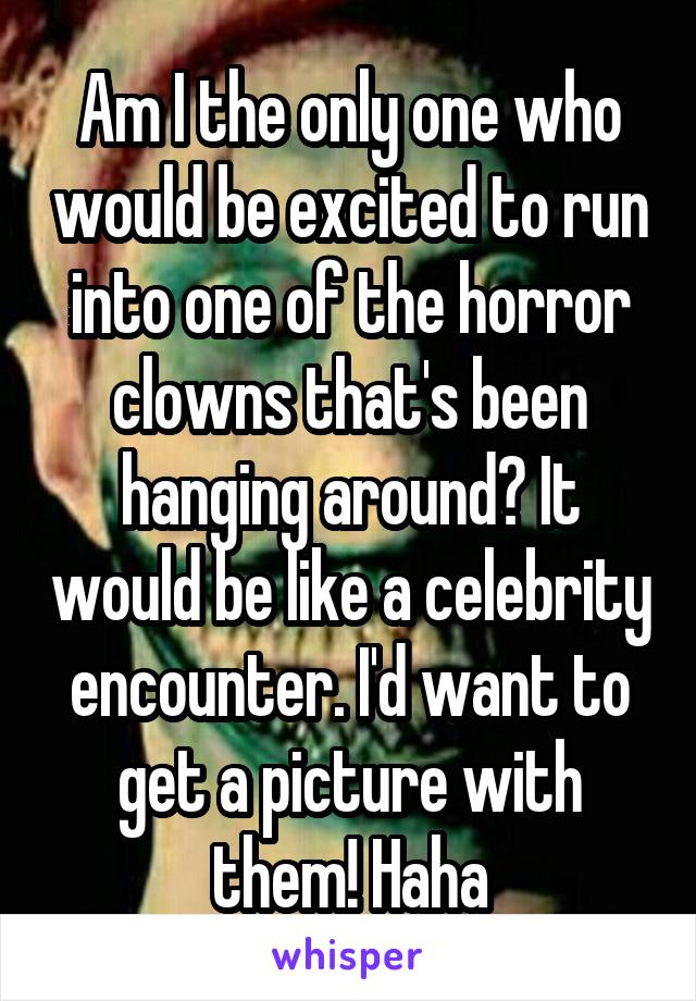 Am I the only one who would be excited to run into one of the horror clowns that's been hanging around? It would be like a celebrity encounter. I'd want to get a picture with them! Haha