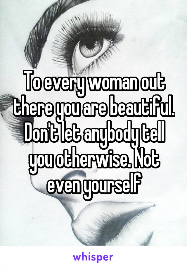 To every woman out there you are beautiful. Don't let anybody tell you otherwise. Not even yourself