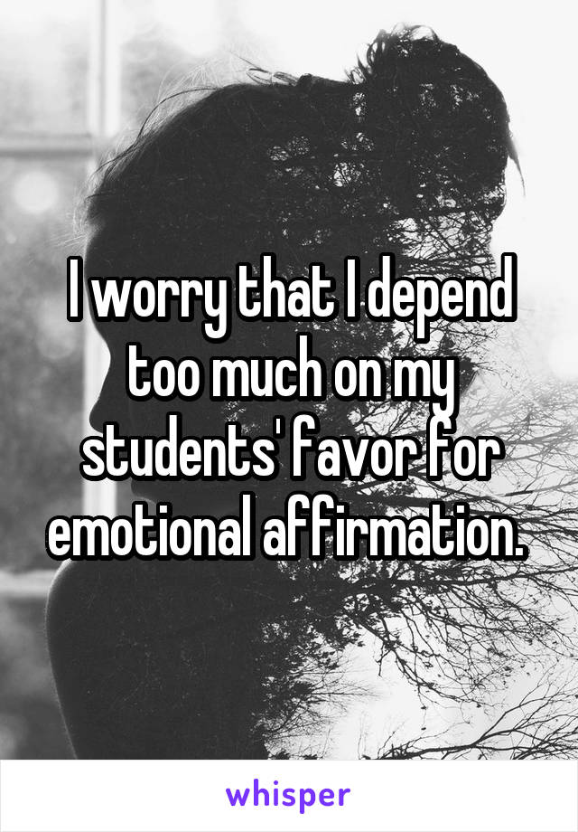 I worry that I depend too much on my students' favor for emotional affirmation.