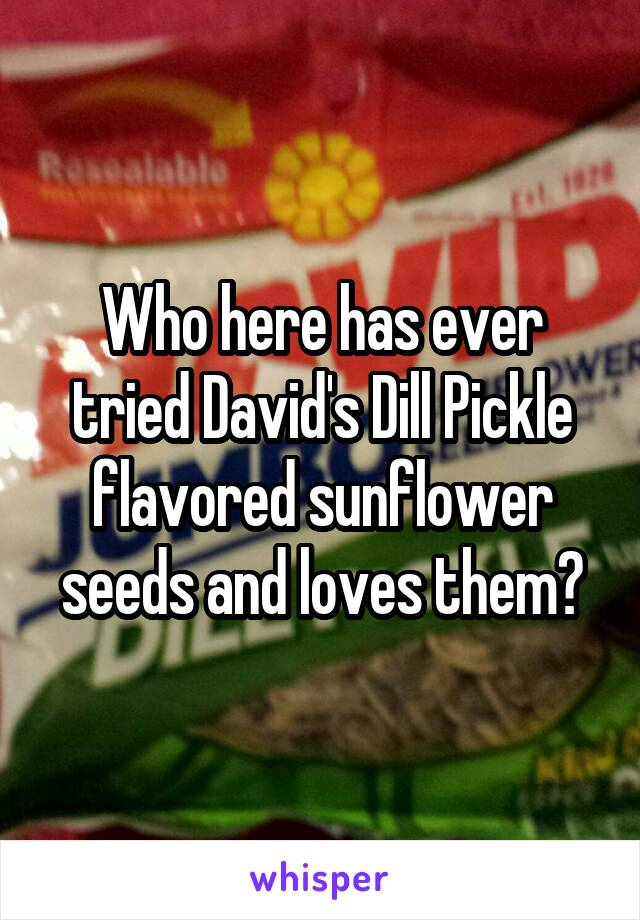 Who here has ever tried David's Dill Pickle flavored sunflower seeds and loves them?