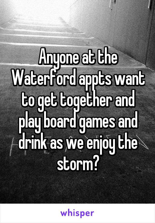 Anyone at the Waterford appts want to get together and play board games and drink as we enjoy the storm?