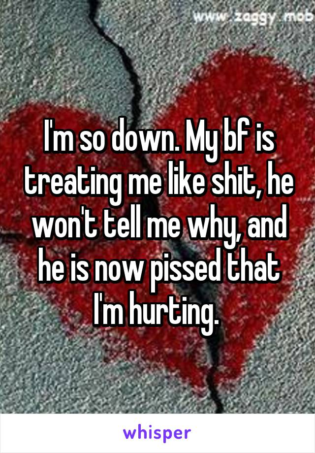 I'm so down. My bf is treating me like shit, he won't tell me why, and he is now pissed that I'm hurting.