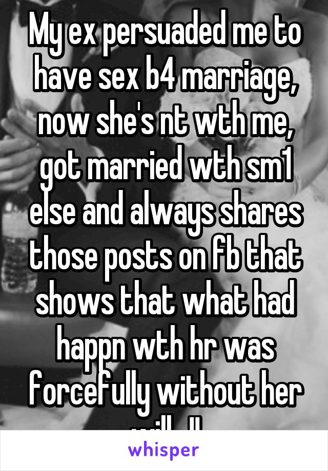 My ex persuaded me to have sex b4 marriage, now she's nt wth me, got married wth sm1 else and always shares those posts on fb that shows that what had happn wth hr was forcefully without her will...!!