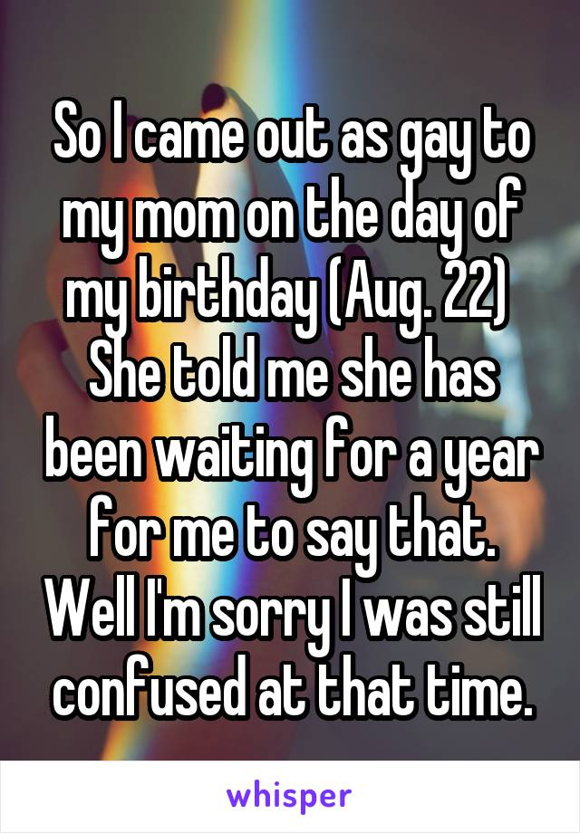 So I came out as gay to my mom on the day of my birthday (Aug. 22)  She told me she has been waiting for a year for me to say that. Well I'm sorry I was still confused at that time.
