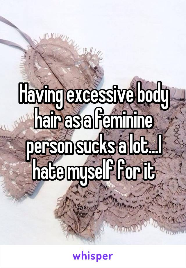 Having excessive body hair as a feminine person sucks a lot...I hate myself for it