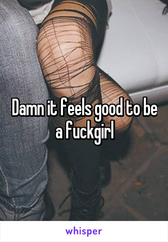 Damn it feels good to be a fuckgirl