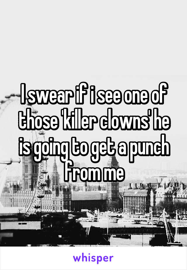 I swear if i see one of those 'killer clowns' he is going to get a punch from me