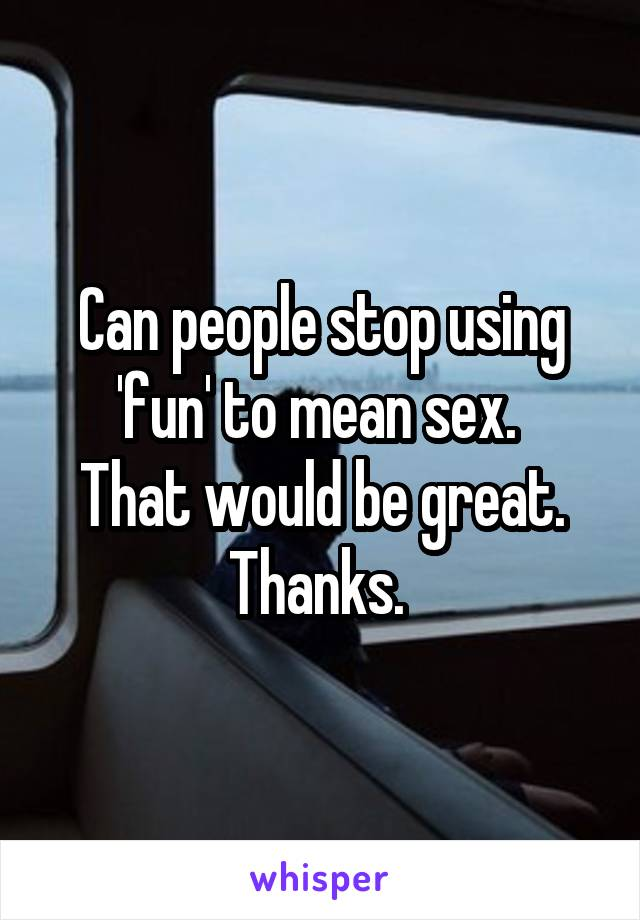 Can people stop using 'fun' to mean sex.  That would be great. Thanks.