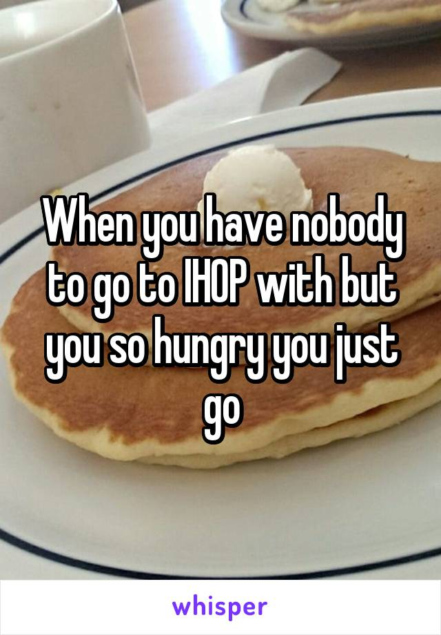 When you have nobody to go to IHOP with but you so hungry you just go