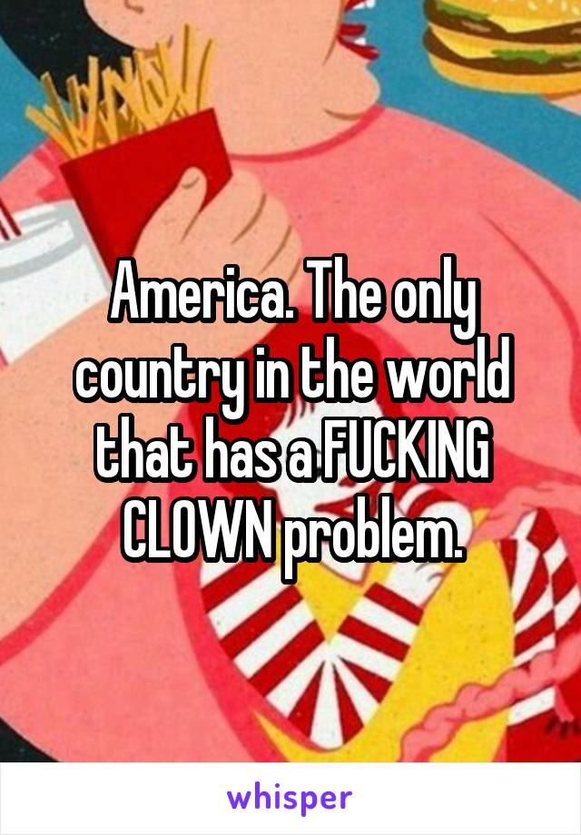 America. The only country in the world that has a FUCKING CLOWN problem.